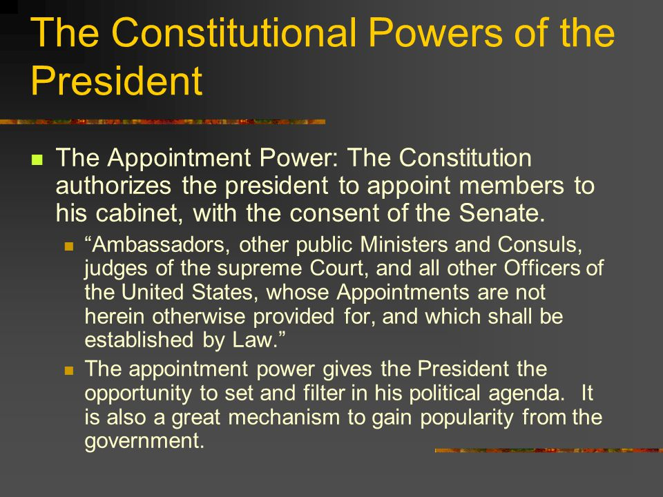 The Constitutional Powers of the President The Appointment Power: The Constitution authorizes the president to appoint members to his cabinet, with the consent of the Senate.