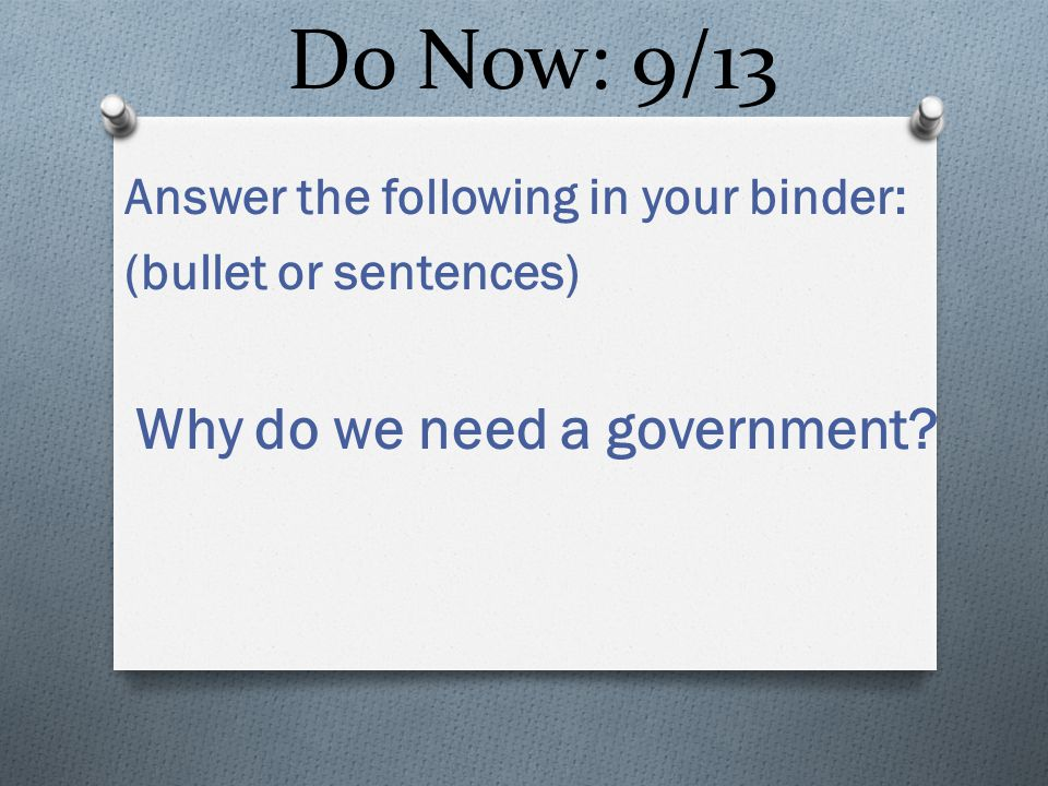 Do Now: 9/13 Answer the following in your binder: (bullet or sentences) Why do we need a government