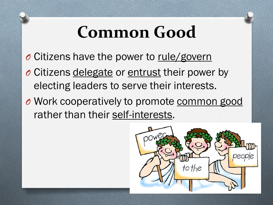 Common Good O Citizens have the power to rule/govern O Citizens delegate or entrust their power by electing leaders to serve their interests.