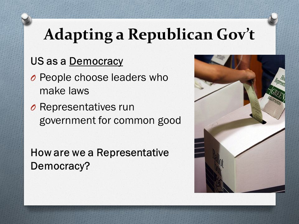 Adapting a Republican Gov't US as a Democracy O People choose leaders who make laws O Representatives run government for common good How are we a Representative Democracy?