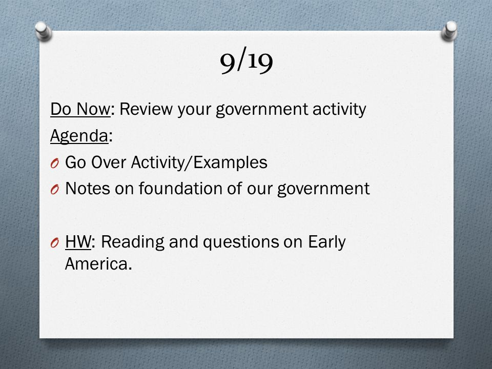 9/19 Do Now: Review your government activity Agenda: O Go Over Activity/Examples O Notes on foundation of our government O HW: Reading and questions on Early America.