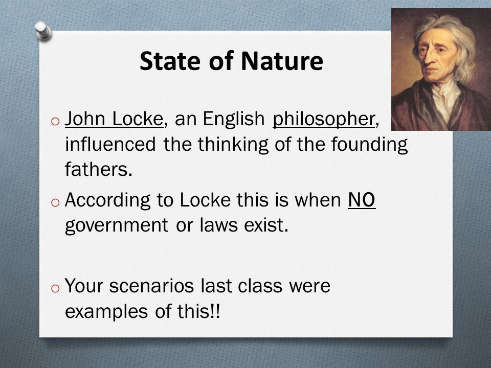 Locke's Natural Rights 1.) Life: People want to survive and feel safe 2.) Liberty: People want to be free and make their own decisions 3.) Property: People want to own things that are necessary to survive (homes, land) O All people have these rights because they are human beings!!