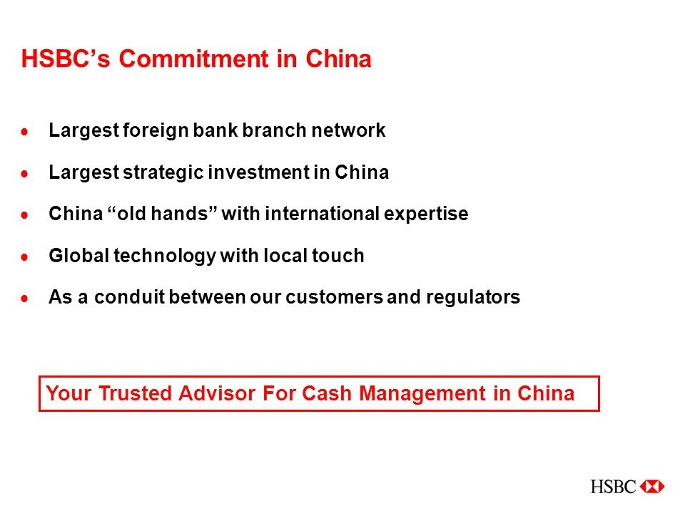 HSBC's Commitment in China  Largest foreign bank branch network  Largest strategic investment in China  China old hands with international expertise  Global technology with local touch  As a conduit between our customers and regulators Your Trusted Advisor For Cash Management in China