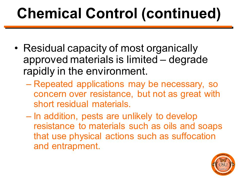Chemical Control (continued) Residual capacity of most organically approved materials is limited – degrade rapidly in the environment.