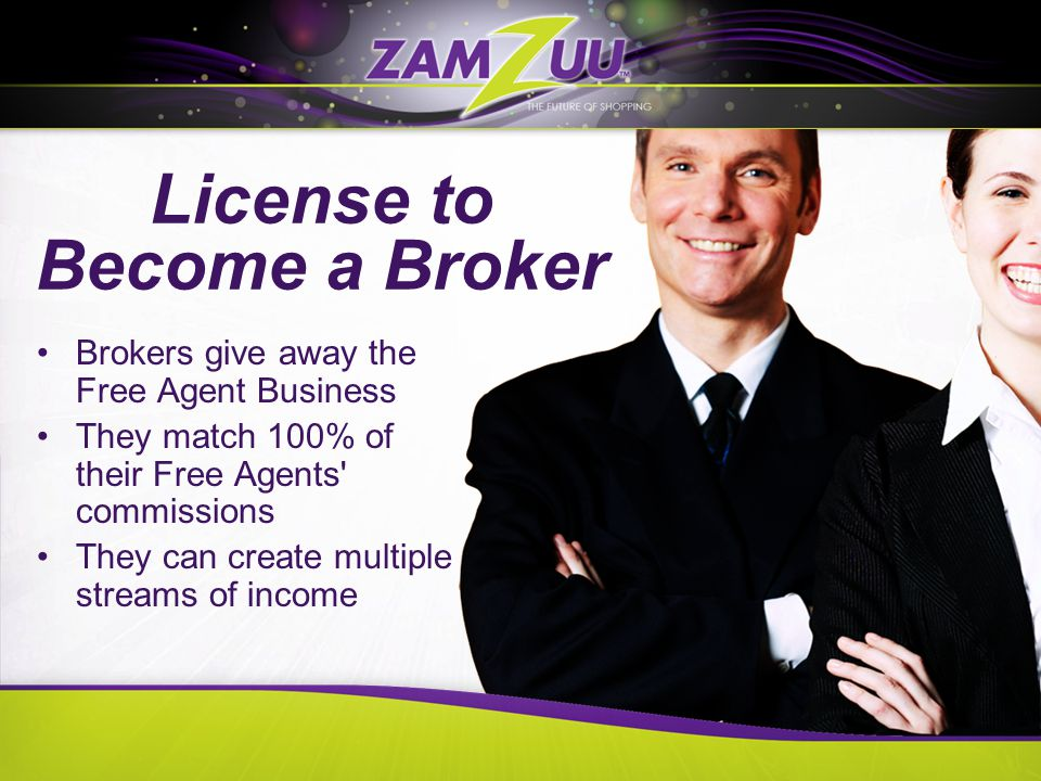 License to Become a Broker Brokers give away the Free Agent Business They match 100% of their Free Agents commissions They can create multiple streams of income