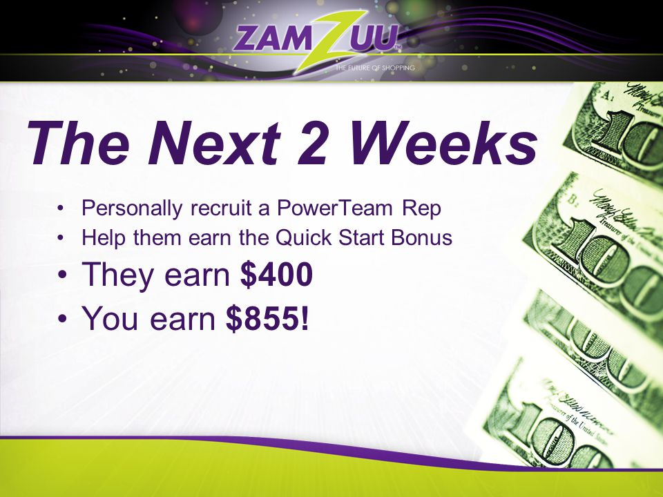 The Next 2 Weeks Personally recruit a PowerTeam Rep Help them earn the Quick Start Bonus They earn $400 You earn $855!