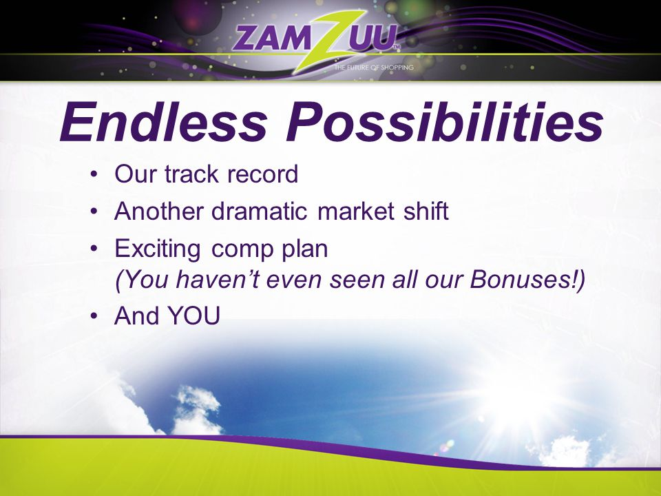 Endless Possibilities Our track record Another dramatic market shift Exciting comp plan (You haven't even seen all our Bonuses!) And YOU
