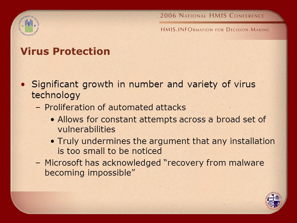 Virus Protection Significant growth in number and variety of virus technology –Proliferation of automated attacks Allows for constant attempts across a broad set of vulnerabilities Truly undermines the argument that any installation is too small to be noticed –Microsoft has acknowledged recovery from malware becoming impossible