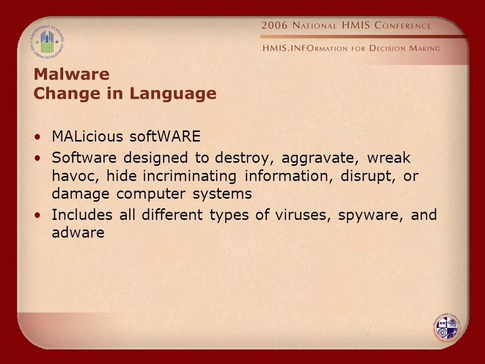 Malware Change in Language MALicious softWARE Software designed to destroy, aggravate, wreak havoc, hide incriminating information, disrupt, or damage computer systems Includes all different types of viruses, spyware, and adware
