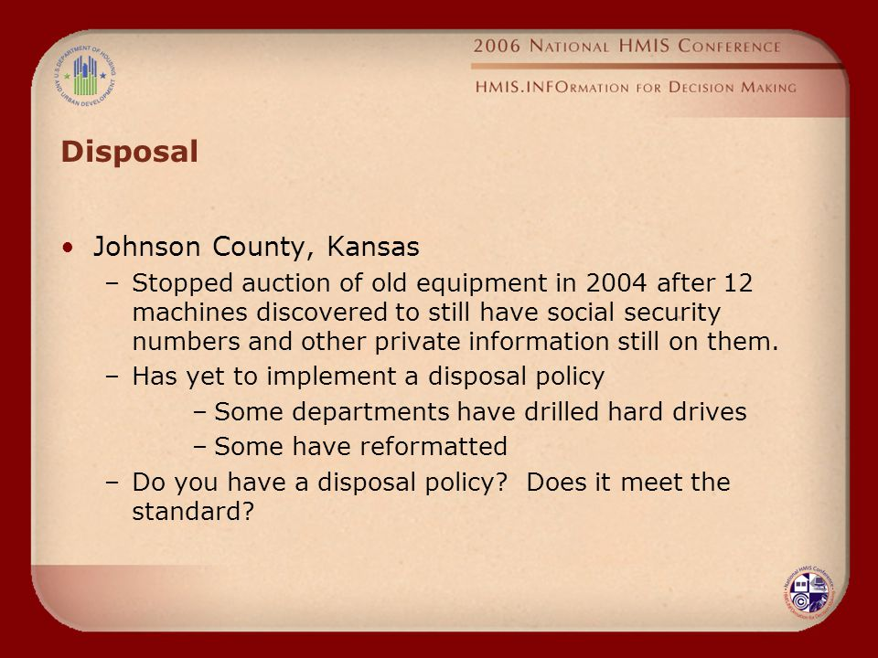 Disposal Johnson County, Kansas –Stopped auction of old equipment in 2004 after 12 machines discovered to still have social security numbers and other private information still on them.