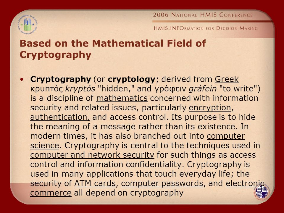 Based on the Mathematical Field of Cryptography Cryptography (or cryptology; derived from Greek κρυπτός kryptós hidden, and γράφειν gráfein to write ) is a discipline of mathematics concerned with information security and related issues, particularly encryption, authentication, and access control.
