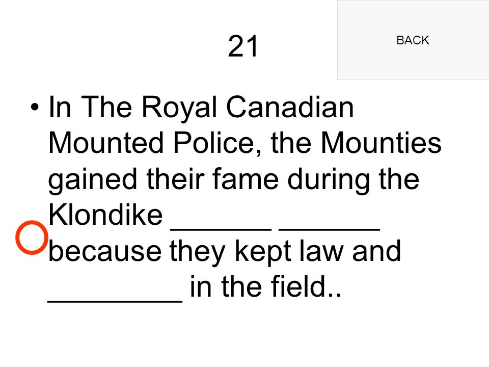 BACK 21 In The Royal Canadian Mounted Police, the Mounties gained their fame during the Klondike ______ ______ because they kept law and ________ in the field..