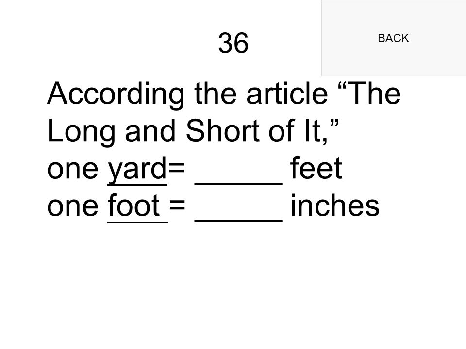 BACK 36 According the article The Long and Short of It, one yard= _____ feet one foot = _____ inches
