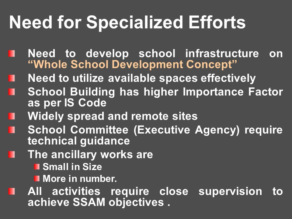 Need to develop school infrastructure on Whole School Development Concept Need to utilize available spaces effectively School Building has higher Importance Factor as per IS Code Widely spread and remote sites School Committee (Executive Agency) require technical guidance The ancillary works are Small in Size More in number.