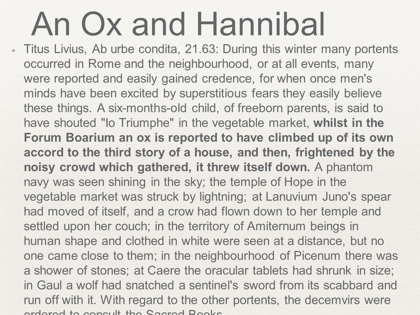 An Ox and Hannibal ✦ Titus Livius, Ab urbe condita, 21.63: During this winter many portents occurred in Rome and the neighbourhood, or at all events, many were reported and easily gained credence, for when once men s minds have been excited by superstitious fears they easily believe these things.