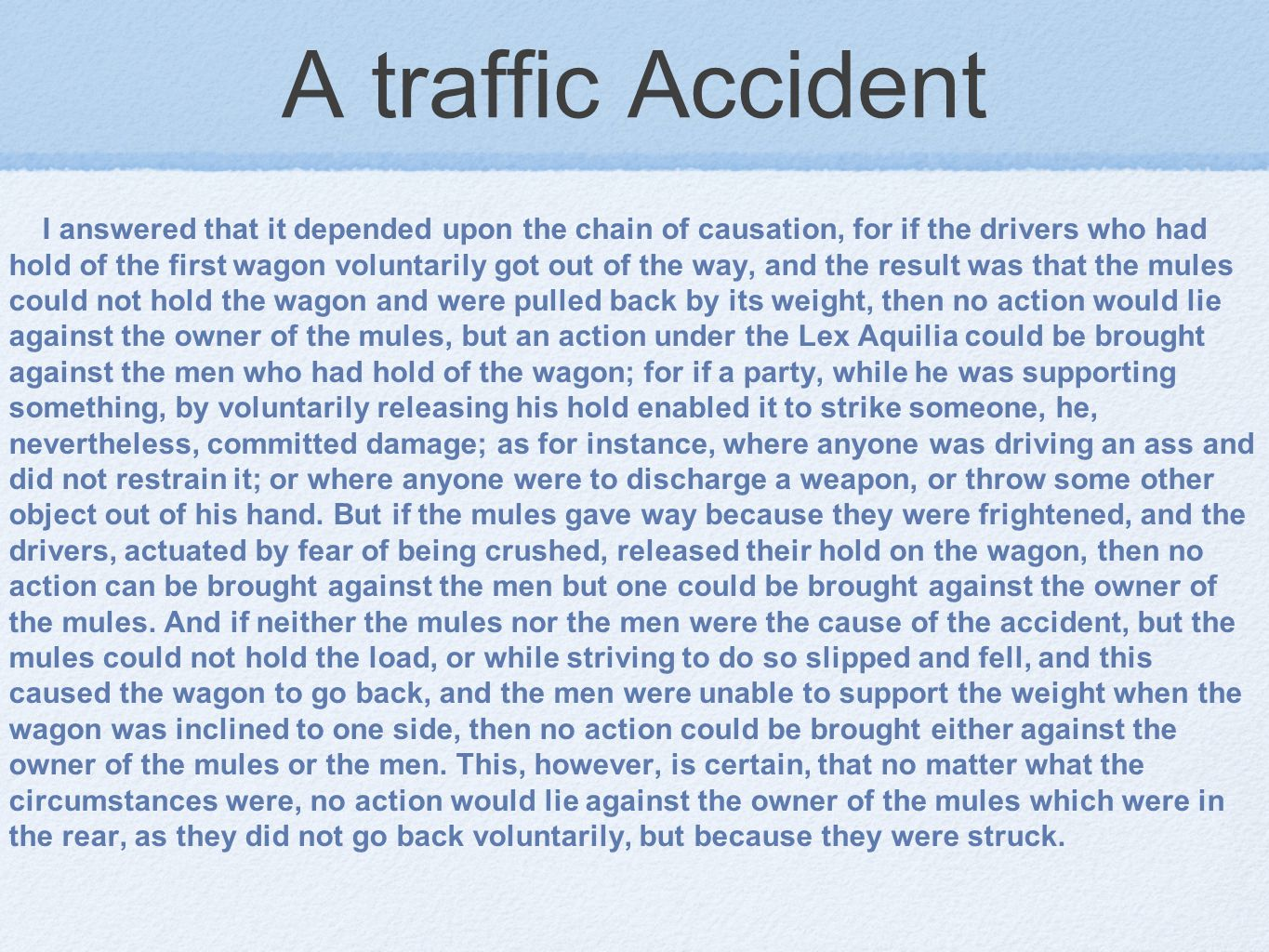A traffic Accident I answered that it depended upon the chain of causation, for if the drivers who had hold of the first wagon voluntarily got out of the way, and the result was that the mules could not hold the wagon and were pulled back by its weight, then no action would lie against the owner of the mules, but an action under the Lex Aquilia could be brought against the men who had hold of the wagon; for if a party, while he was supporting something, by voluntarily releasing his hold enabled it to strike someone, he, nevertheless, committed damage; as for instance, where anyone was driving an ass and did not restrain it; or where anyone were to discharge a weapon, or throw some other object out of his hand.