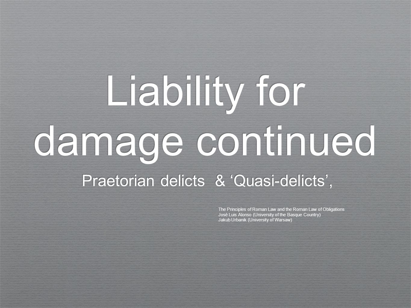 Liability for damage continued Praetorian delicts & 'Quasi-delicts', The Principles of Roman Law and the Roman Law of Obligations José Luis Alonso (University of the Basque Country) Jakub Urbanik (University of Warsaw)