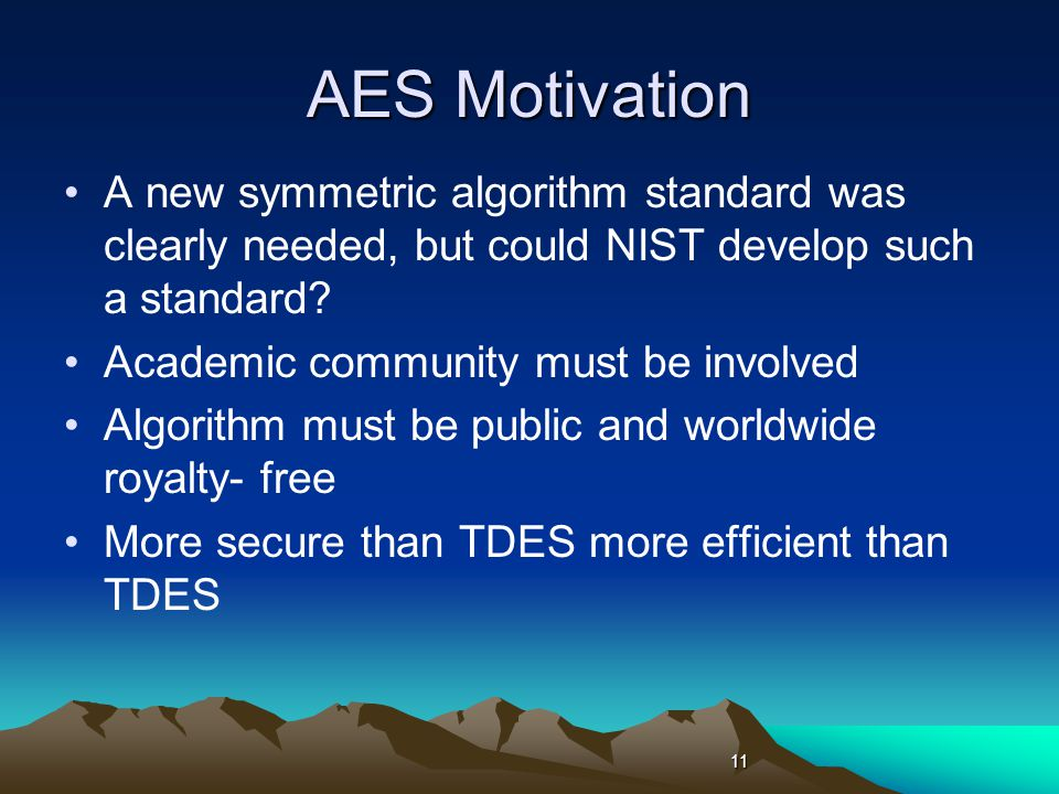 AES Motivation A new symmetric algorithm standard was clearly needed, but could NIST develop such a standard.