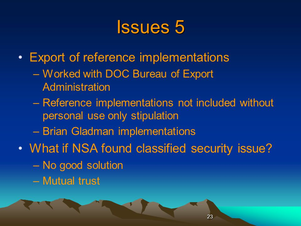 Issues 5 Export of reference implementations –Worked with DOC Bureau of Export Administration –Reference implementations not included without personal use only stipulation –Brian Gladman implementations What if NSA found classified security issue.