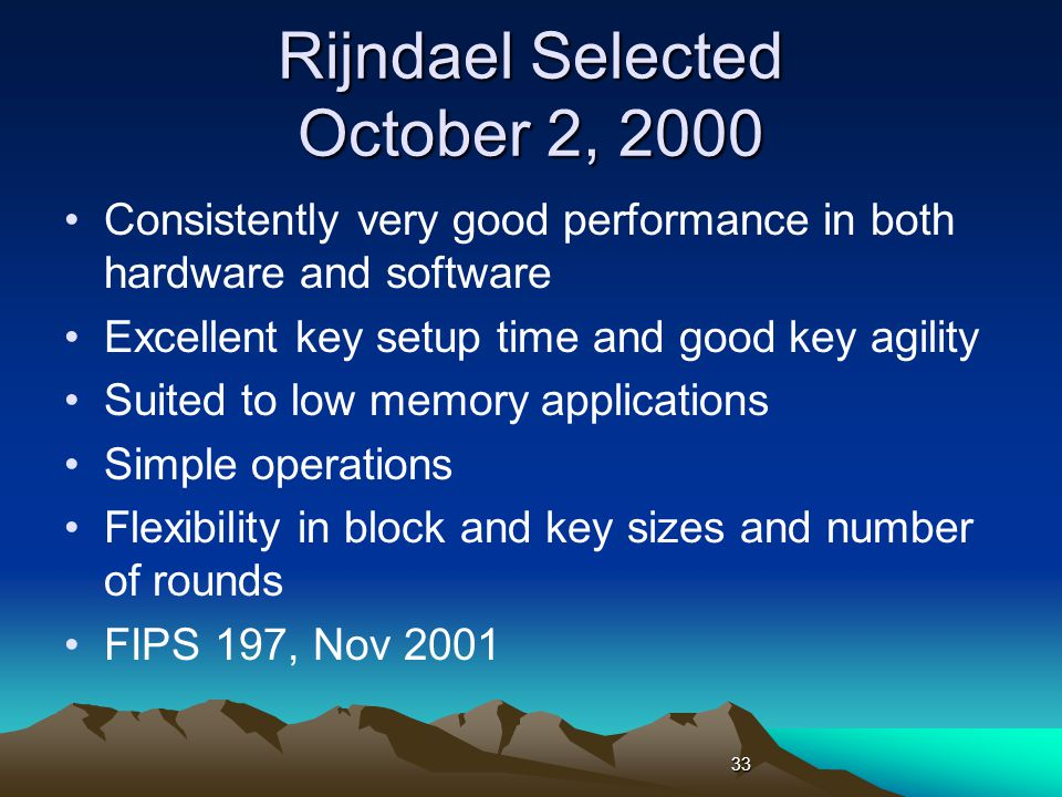 Rijndael Selected October 2, 2000 Consistently very good performance in both hardware and software Excellent key setup time and good key agility Suited to low memory applications Simple operations Flexibility in block and key sizes and number of rounds FIPS 197, Nov 2001 33