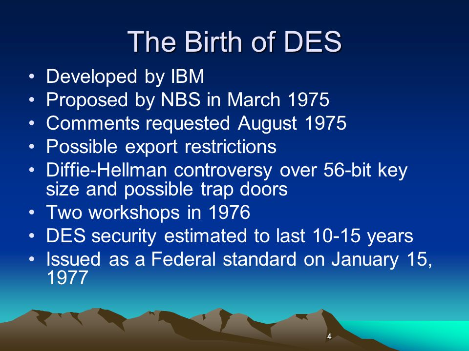 The Birth of DES Developed by IBM Proposed by NBS in March 1975 Comments requested August 1975 Possible export restrictions Diffie-Hellman controversy over 56-bit key size and possible trap doors Two workshops in 1976 DES security estimated to last 10-15 years Issued as a Federal standard on January 15, 1977 4