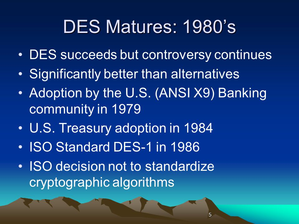 DES Reaches Twilight Third DES 5-year Review (1993) announces that higher security algorithms will be considered at next review DES cracker breaks a key in 56 hours 1998 Fourth DES Review recommends Triple DES but allows Single DES for legacy systems in 1999 Difficult to transition away from DES 1 6 1.