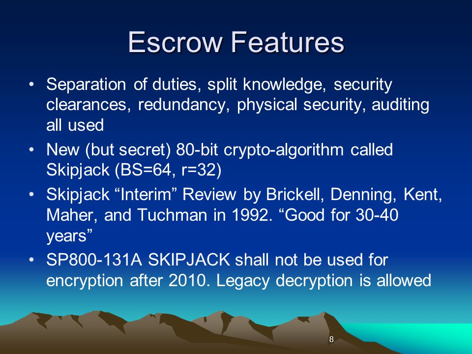 Escrow Features Separation of duties, split knowledge, security clearances, redundancy, physical security, auditing all used New (but secret) 80-bit crypto-algorithm called Skipjack (BS=64, r=32) Skipjack Interim Review by Brickell, Denning, Kent, Maher, and Tuchman in 1992.