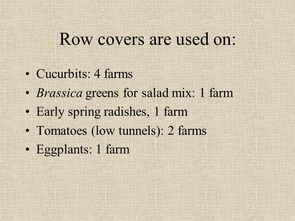 Row covers are used on: Cucurbits: 4 farms Brassica greens for salad mix: 1 farm Early spring radishes, 1 farm Tomatoes (low tunnels): 2 farms Eggplants: 1 farm