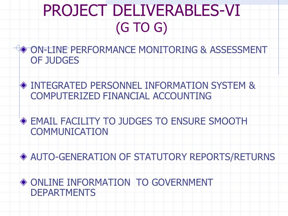 PROJECT DELIVERABLES-VI (G TO G) ON-LINE PERFORMANCE MONITORING & ASSESSMENT OF JUDGES INTEGRATED PERSONNEL INFORMATION SYSTEM & COMPUTERIZED FINANCIAL ACCOUNTING EMAIL FACILITY TO JUDGES TO ENSURE SMOOTH COMMUNICATION AUTO-GENERATION OF STATUTORY REPORTS/RETURNS ONLINE INFORMATION TO GOVERNMENT DEPARTMENTS