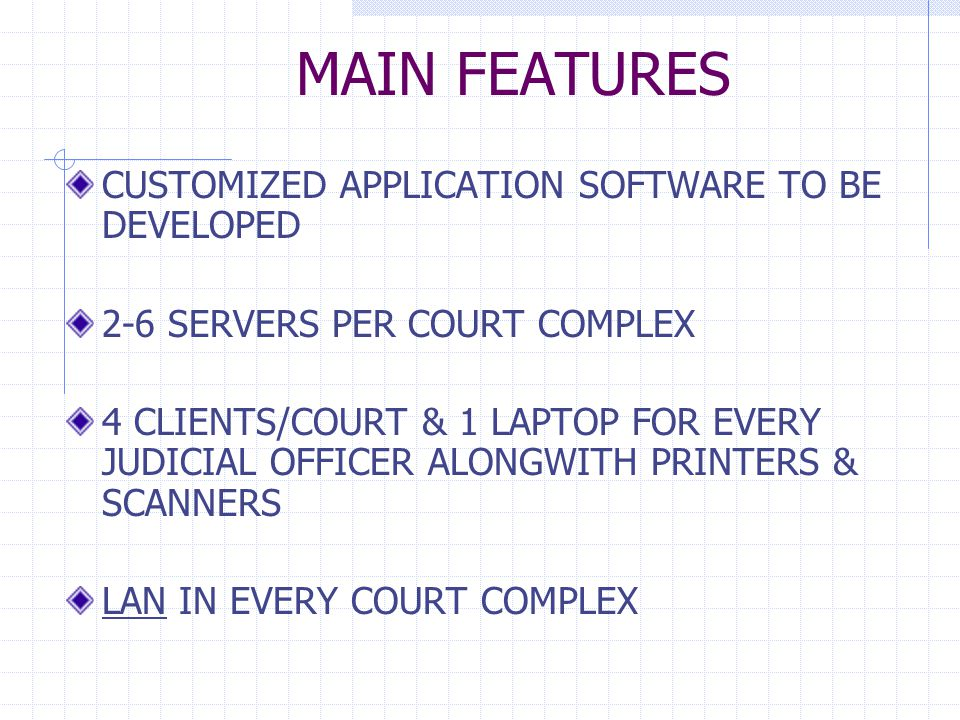 MAIN FEATURES CUSTOMIZED APPLICATION SOFTWARE TO BE DEVELOPED 2-6 SERVERS PER COURT COMPLEX 4 CLIENTS/COURT & 1 LAPTOP FOR EVERY JUDICIAL OFFICER ALONGWITH PRINTERS & SCANNERS LAN IN EVERY COURT COMPLEX