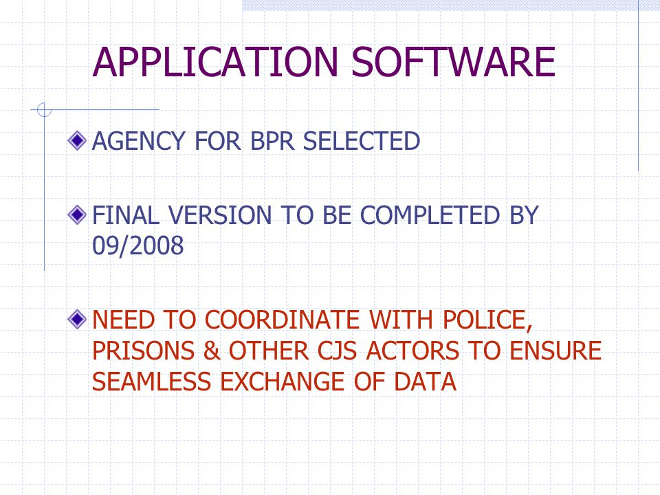 APPLICATION SOFTWARE AGENCY FOR BPR SELECTED FINAL VERSION TO BE COMPLETED BY 09/2008 NEED TO COORDINATE WITH POLICE, PRISONS & OTHER CJS ACTORS TO ENSURE SEAMLESS EXCHANGE OF DATA