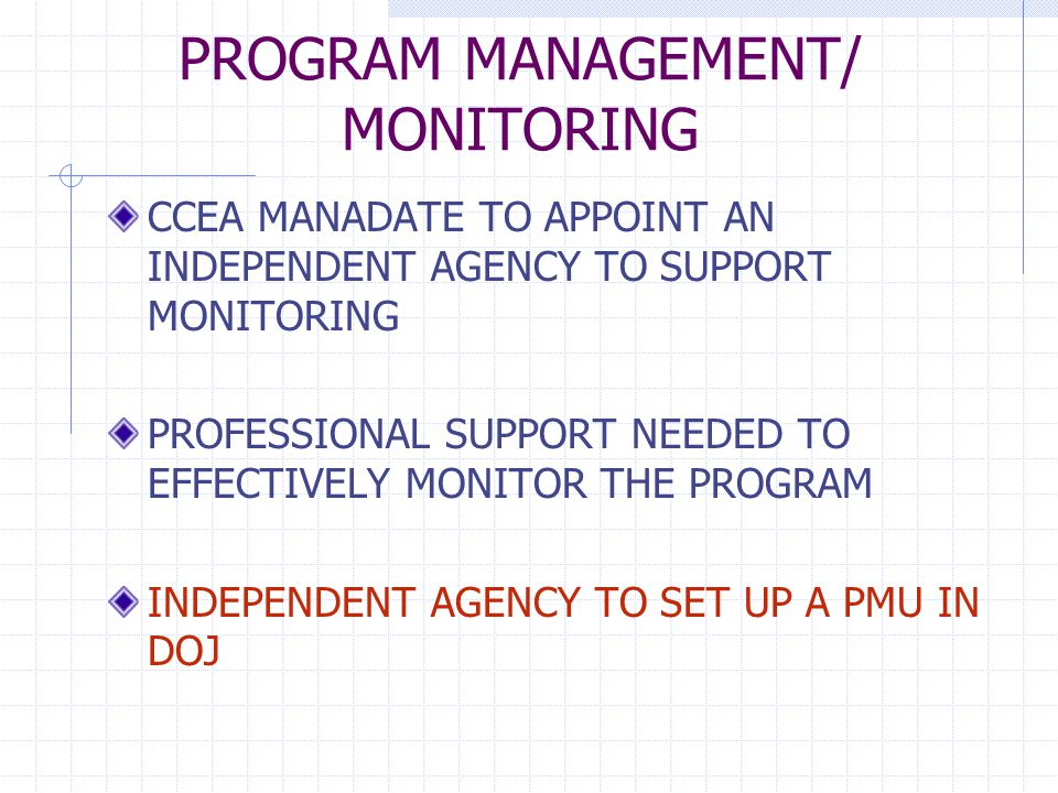 PROGRAM MANAGEMENT/ MONITORING CCEA MANADATE TO APPOINT AN INDEPENDENT AGENCY TO SUPPORT MONITORING PROFESSIONAL SUPPORT NEEDED TO EFFECTIVELY MONITOR THE PROGRAM INDEPENDENT AGENCY TO SET UP A PMU IN DOJ