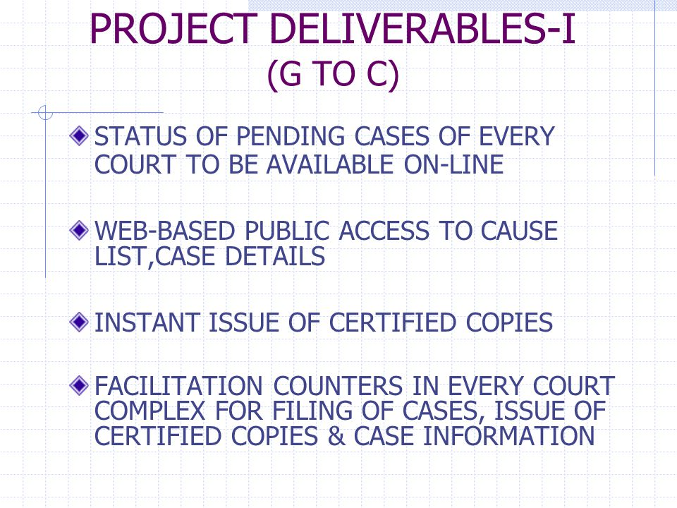 PROJECT DELIVERABLES-I (G TO C) STATUS OF PENDING CASES OF EVERY COURT TO BE AVAILABLE ON-LINE WEB-BASED PUBLIC ACCESS TO CAUSE LIST,CASE DETAILS INSTANT ISSUE OF CERTIFIED COPIES FACILITATION COUNTERS IN EVERY COURT COMPLEX FOR FILING OF CASES, ISSUE OF CERTIFIED COPIES & CASE INFORMATION