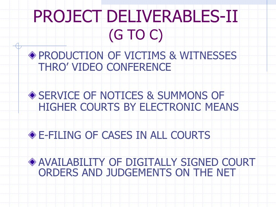 PROJECT DELIVERABLES-II (G TO C) PRODUCTION OF VICTIMS & WITNESSES THRO' VIDEO CONFERENCE SERVICE OF NOTICES & SUMMONS OF HIGHER COURTS BY ELECTRONIC MEANS E-FILING OF CASES IN ALL COURTS AVAILABILITY OF DIGITALLY SIGNED COURT ORDERS AND JUDGEMENTS ON THE NET