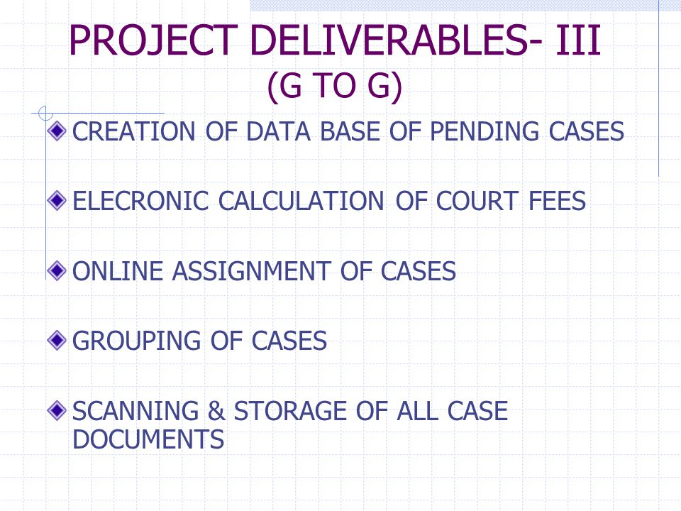 PROJECT DELIVERABLES-IV (G TO G) GENERATION OF CAUSE LISTS DIGITAL TRANSCRIPTION OF EVIDENCE READY AVAILABILITY OF INFORMATION ON ADJOURNMENTS, SERVICE OF SUMMONS, DOCUMENTS SUBMITTED, IAs, ETC.