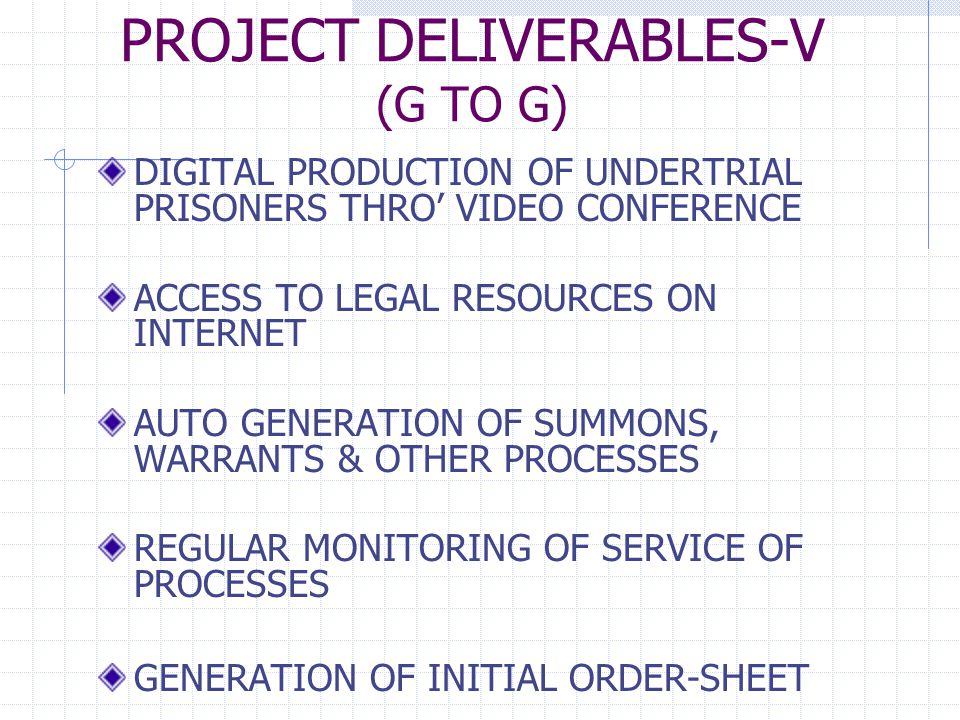 PROJECT DELIVERABLES-V (G TO G) DIGITAL PRODUCTION OF UNDERTRIAL PRISONERS THRO' VIDEO CONFERENCE ACCESS TO LEGAL RESOURCES ON INTERNET AUTO GENERATION OF SUMMONS, WARRANTS & OTHER PROCESSES REGULAR MONITORING OF SERVICE OF PROCESSES GENERATION OF INITIAL ORDER-SHEET