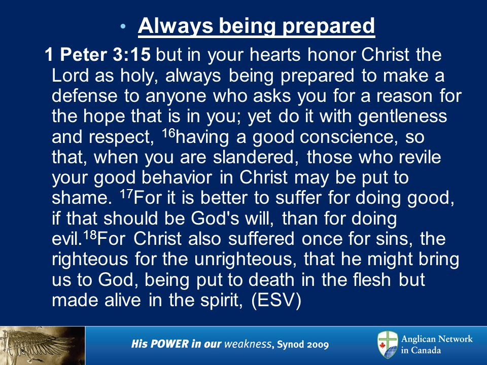 Always being prepared 1 Peter 3:15 but in your hearts honor Christ the Lord as holy, always being prepared to make a defense to anyone who asks you for a reason for the hope that is in you; yet do it with gentleness and respect, 16 having a good conscience, so that, when you are slandered, those who revile your good behavior in Christ may be put to shame.