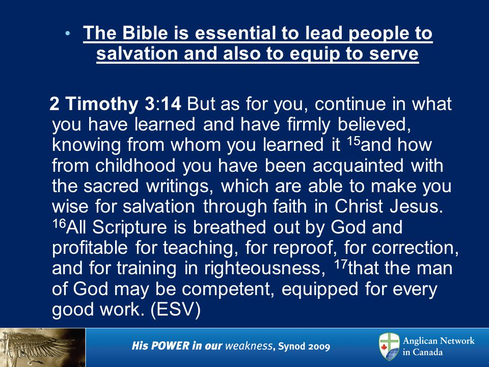 The Bible is essential to lead people to salvation and also to equip to serve 2 Timothy 3:14 But as for you, continue in what you have learned and have firmly believed, knowing from whom you learned it 15 and how from childhood you have been acquainted with the sacred writings, which are able to make you wise for salvation through faith in Christ Jesus.