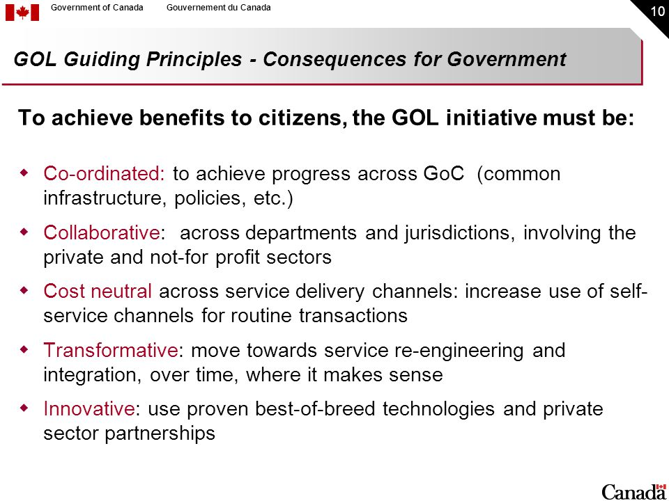 10 Government of CanadaGouvernement du Canada GOL Guiding Principles - Consequences for Government To achieve benefits to citizens, the GOL initiative must be:  Co-ordinated: to achieve progress across GoC (common infrastructure, policies, etc.)  Collaborative: across departments and jurisdictions, involving the private and not-for profit sectors  Cost neutral across service delivery channels: increase use of self- service channels for routine transactions  Transformative: move towards service re-engineering and integration, over time, where it makes sense  Innovative: use proven best-of-breed technologies and private sector partnerships
