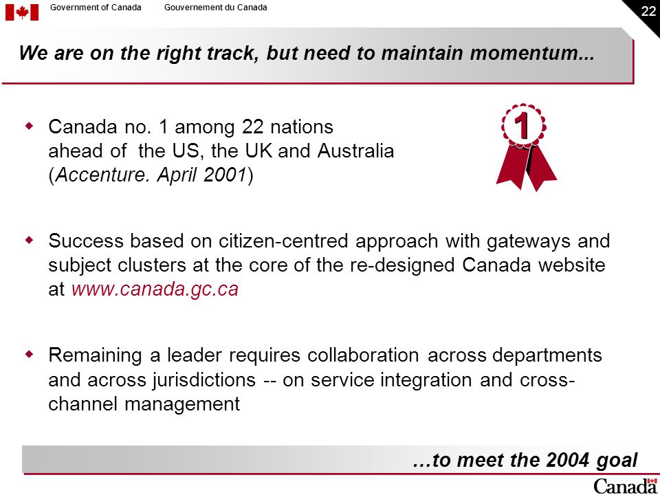 22 Government of CanadaGouvernement du Canada We are on the right track, but need to maintain momentum...