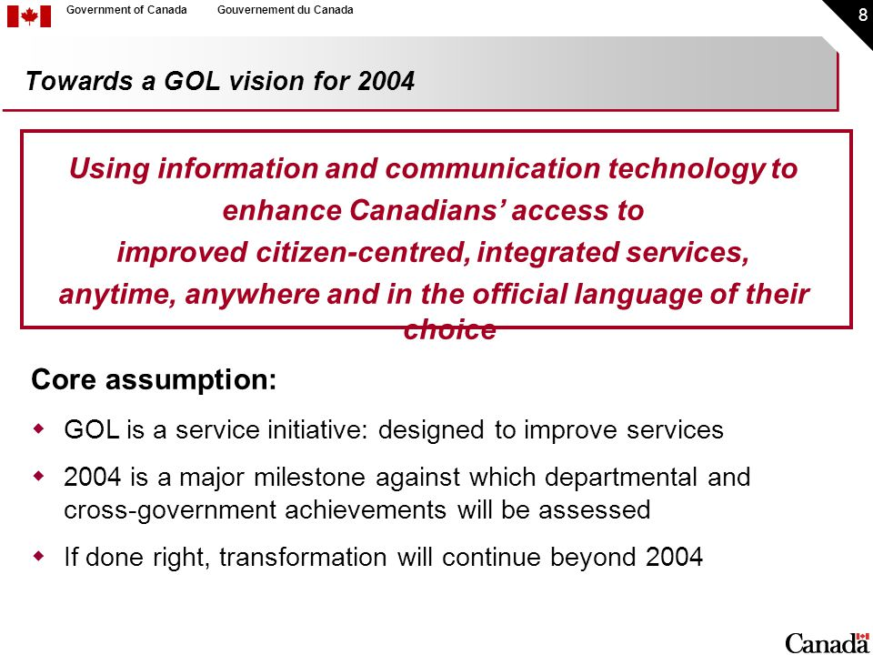 9 Government of CanadaGouvernement du Canada GOL Guiding Principles - Benefits to Canadians For Canadians, GoC electronic services must be:  Accessible to all  Of direct benefit: easy to use; organised to meet Canadians' priorities (citizen-centric); save time/effort/cost; improve quality and level of service; increase the range of service offerings  Private and secure, generate trust and respond to citizen demands  Shaped by Canadians' input and constant feedback
