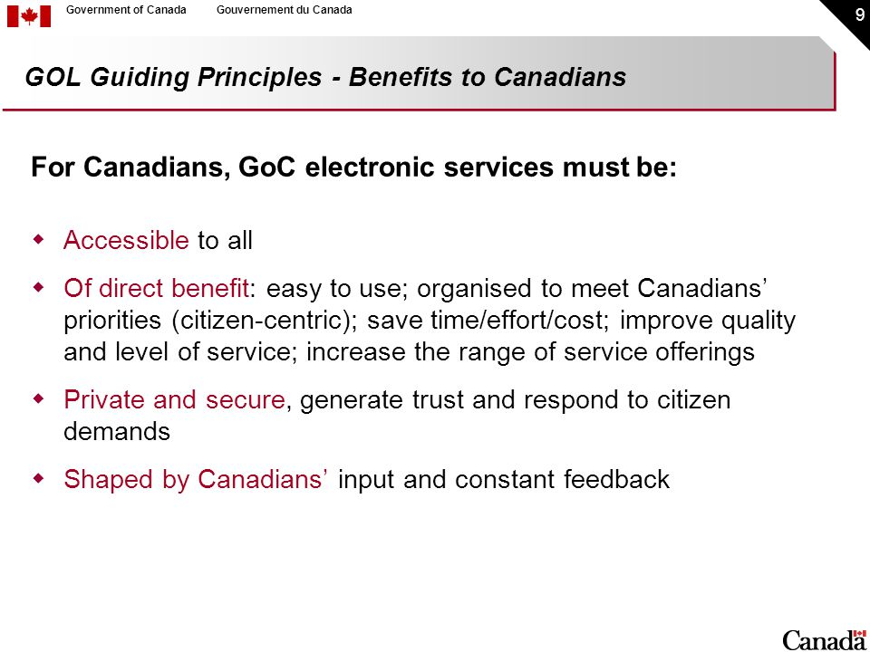 9 Government of CanadaGouvernement du Canada GOL Guiding Principles - Benefits to Canadians For Canadians, GoC electronic services must be:  Accessible to all  Of direct benefit: easy to use; organised to meet Canadians' priorities (citizen-centric); save time/effort/cost; improve quality and level of service; increase the range of service offerings  Private and secure, generate trust and respond to citizen demands  Shaped by Canadians' input and constant feedback