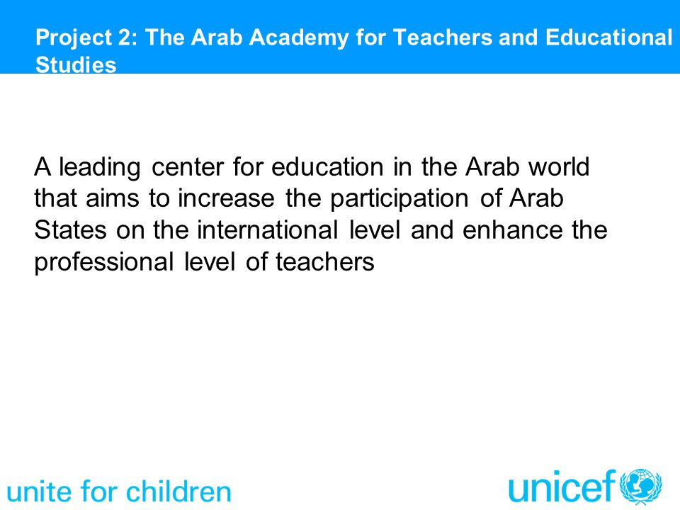 A leading center for education in the Arab world that aims to increase the participation of Arab States on the international level and enhance the professional level of teachers Project 2: The Arab Academy for Teachers and Educational Studies