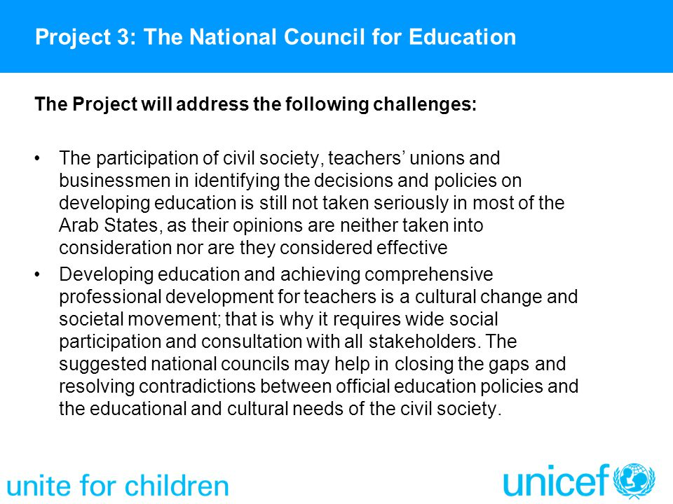 The Project will address the following challenges: The participation of civil society, teachers' unions and businessmen in identifying the decisions and policies on developing education is still not taken seriously in most of the Arab States, as their opinions are neither taken into consideration nor are they considered effective Developing education and achieving comprehensive professional development for teachers is a cultural change and societal movement; that is why it requires wide social participation and consultation with all stakeholders.