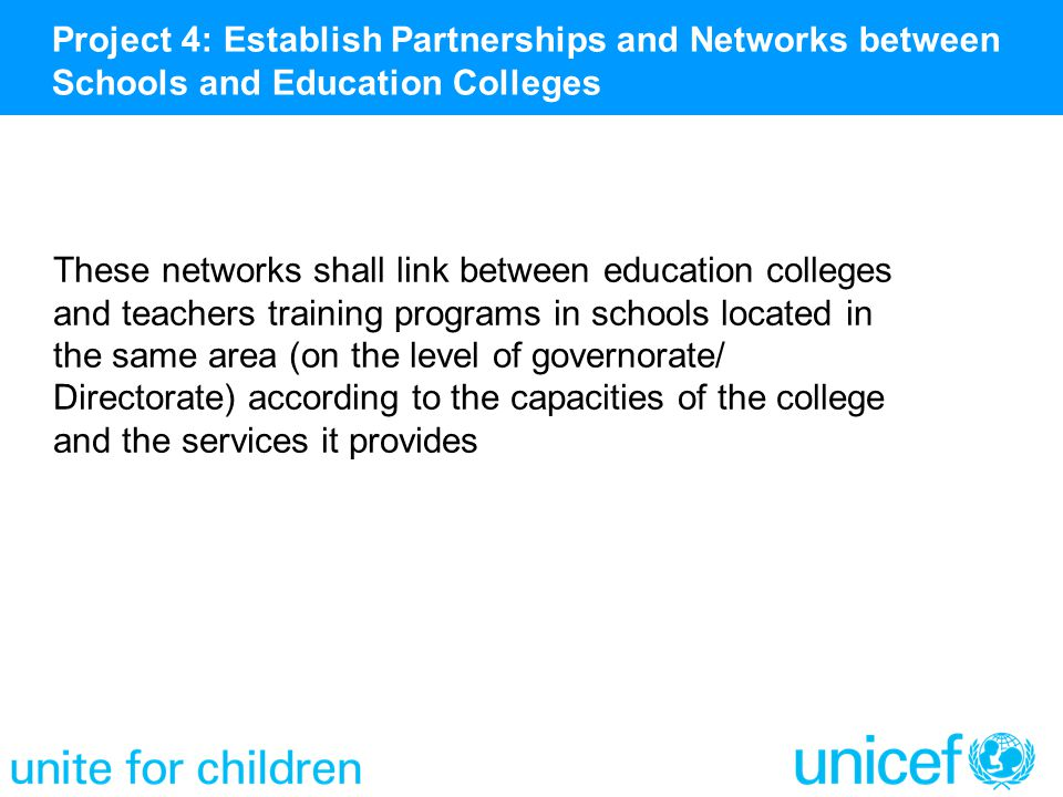 These networks shall link between education colleges and teachers training programs in schools located in the same area (on the level of governorate/ Directorate) according to the capacities of the college and the services it provides Project 4: Establish Partnerships and Networks between Schools and Education Colleges