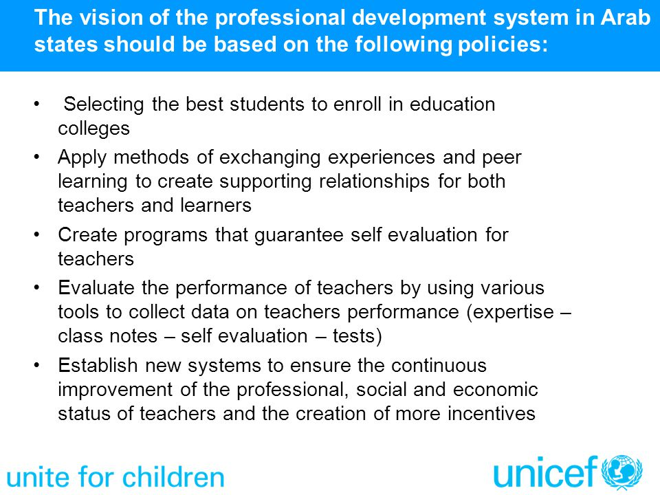 The vision of the professional development system in Arab states should be based on the following policies: Selecting the best students to enroll in education colleges Apply methods of exchanging experiences and peer learning to create supporting relationships for both teachers and learners Create programs that guarantee self evaluation for teachers Evaluate the performance of teachers by using various tools to collect data on teachers performance (expertise – class notes – self evaluation – tests) Establish new systems to ensure the continuous improvement of the professional, social and economic status of teachers and the creation of more incentives