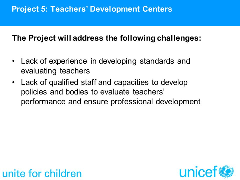 The Project will address the following challenges: Lack of experience in developing standards and evaluating teachers Lack of qualified staff and capa