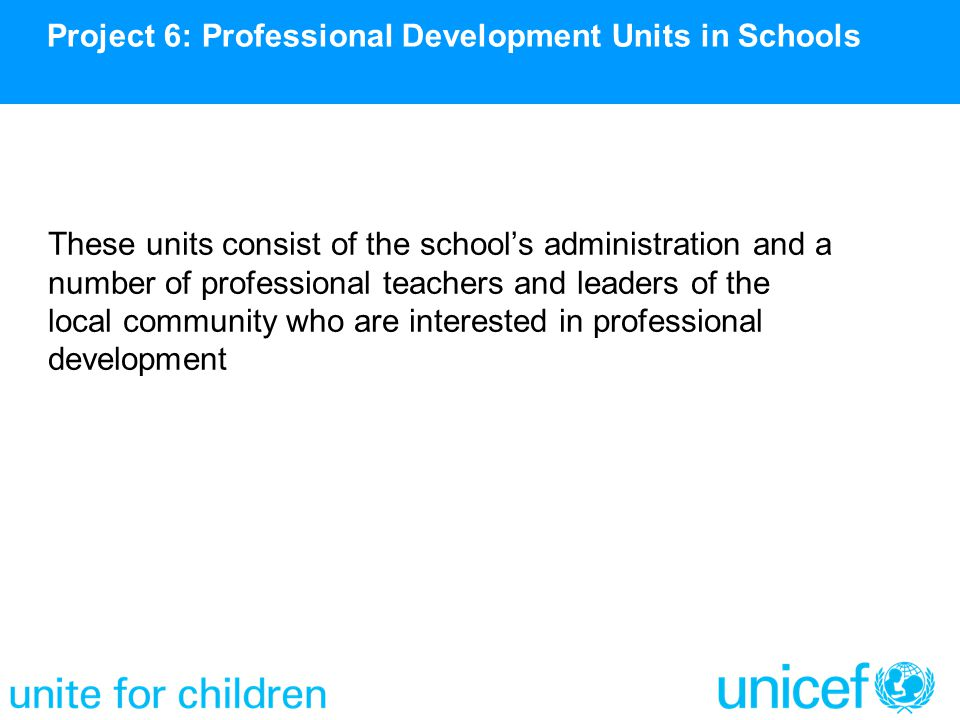These units consist of the school's administration and a number of professional teachers and leaders of the local community who are interested in professional development Project 6: Professional Development Units in Schools