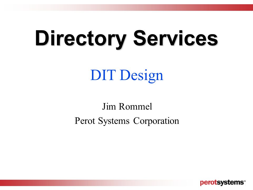 Directory Services DIT Design Jim Rommel Perot Systems Corporation