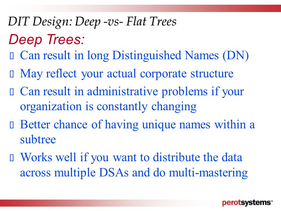 DIT Design: Deep -vs- Flat Trees  Can result in long Distinguished Names (DN)  May reflect your actual corporate structure  Can result in administrative problems if your organization is constantly changing  Better chance of having unique names within a subtree  Works well if you want to distribute the data across multiple DSAs and do multi-mastering Deep Trees: